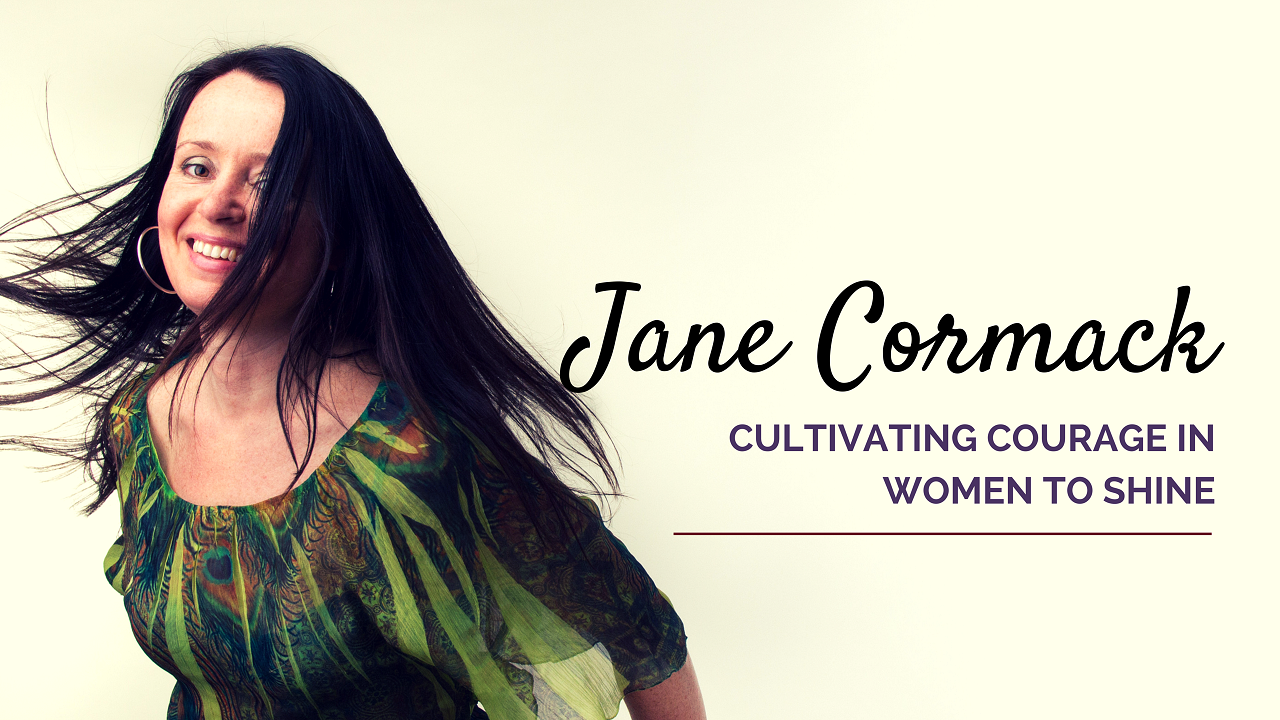 Jane Cormack - Cultivating Courage in Women to Shine